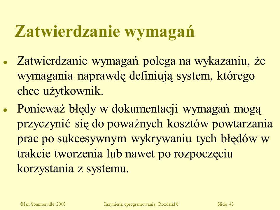 ©Ian Sommerville 2000 Inżynieria oprogramowania, Rozdział 6 Slide 43 Zatwierdzanie wymagań l Zatwierdzanie wymagań polega na wykazaniu, że wymagania n