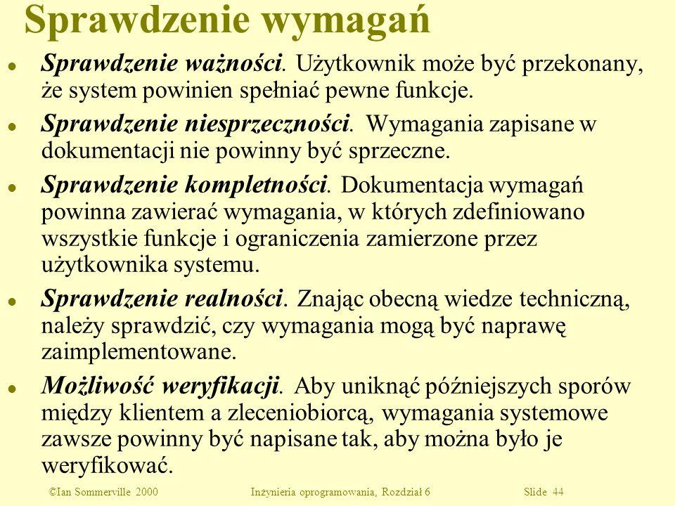 ©Ian Sommerville 2000 Inżynieria oprogramowania, Rozdział 6 Slide 44 Sprawdzenie wymagań l Sprawdzenie ważności. Użytkownik może być przekonany, że sy