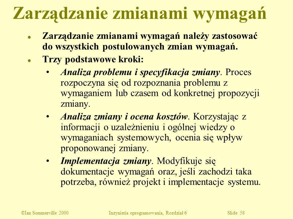 ©Ian Sommerville 2000 Inżynieria oprogramowania, Rozdział 6 Slide 58 l Zarządzanie zmianami wymagań należy zastosować do wszystkich postulowanych zmia