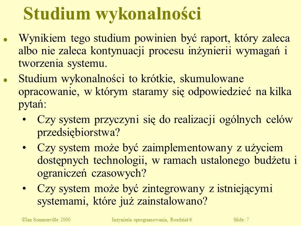 ©Ian Sommerville 2000 Inżynieria oprogramowania, Rozdział 6 Slide 8 l Obejmuje określenie i zebranie informacji oraz pisanie raportu l Kilka przykładów pytań: Jak firma poradziłaby sobie, jeśli system nie byłby zaimplementowany.