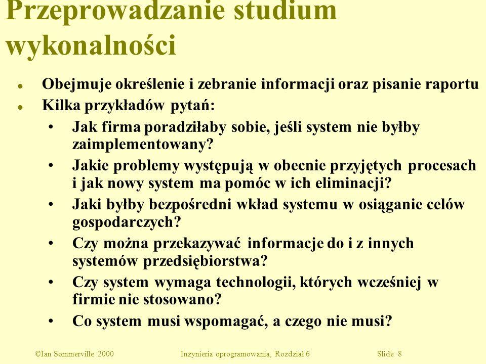 ©Ian Sommerville 2000 Inżynieria oprogramowania, Rozdział 6 Slide 9 Określanie i analizowanie wymagań l Po wstępnych studiach wykonalności następna fazą inżynierii wymagań jest określanie i analizowanie wymagań.