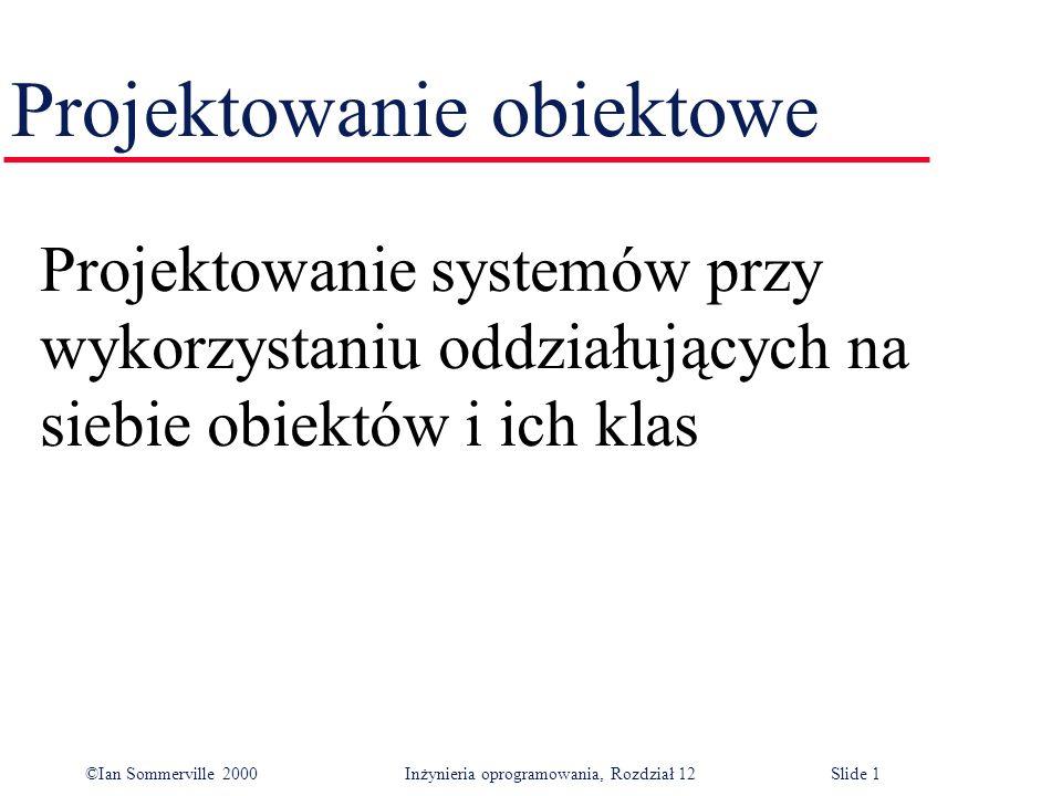 ©Ian Sommerville 2000 Inżynieria oprogramowania, Rozdział 12Slide 1 Projektowanie obiektowe Projektowanie systemów przy wykorzystaniu oddziałujących n