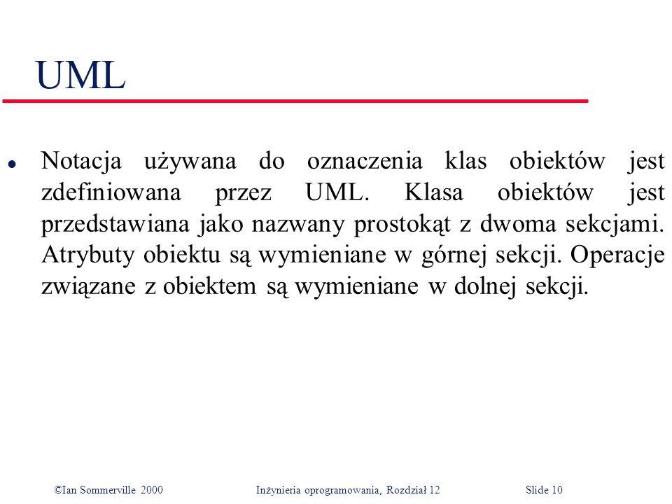 ©Ian Sommerville 2000 Inżynieria oprogramowania, Rozdział 12Slide 10 UML l Notacja używana do oznaczenia klas obiektów jest zdefiniowana przez UML. Kl