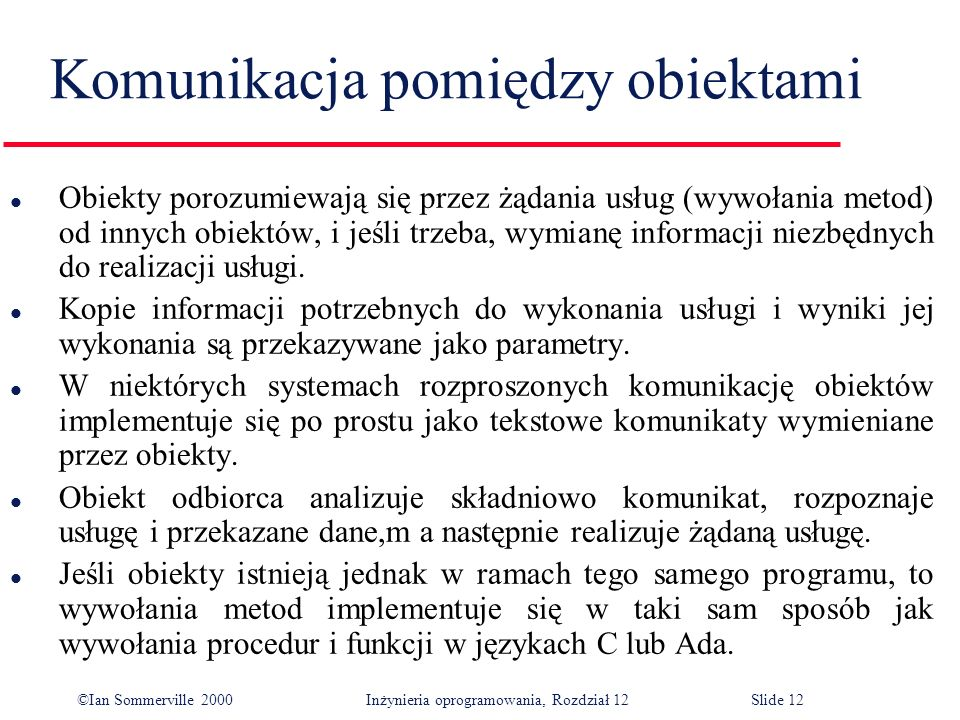 ©Ian Sommerville 2000 Inżynieria oprogramowania, Rozdział 12Slide 12 Komunikacja pomiędzy obiektami l Obiekty porozumiewają się przez żądania usług (w