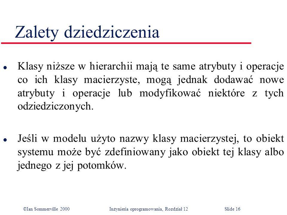 ©Ian Sommerville 2000 Inżynieria oprogramowania, Rozdział 12Slide 16 Zalety dziedziczenia l Klasy niższe w hierarchii mają te same atrybuty i operacje