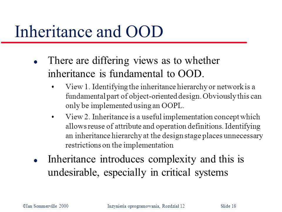©Ian Sommerville 2000 Inżynieria oprogramowania, Rozdział 12Slide 18 Inheritance and OOD l There are differing views as to whether inheritance is fund