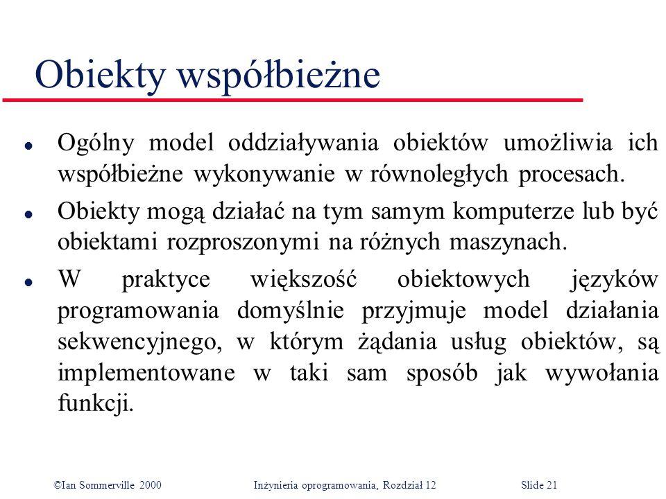 ©Ian Sommerville 2000 Inżynieria oprogramowania, Rozdział 12Slide 21 Obiekty współbieżne l Ogólny model oddziaływania obiektów umożliwia ich współbież