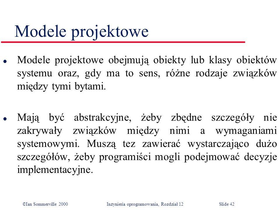 ©Ian Sommerville 2000 Inżynieria oprogramowania, Rozdział 12Slide 42 Modele projektowe l Modele projektowe obejmują obiekty lub klasy obiektów systemu