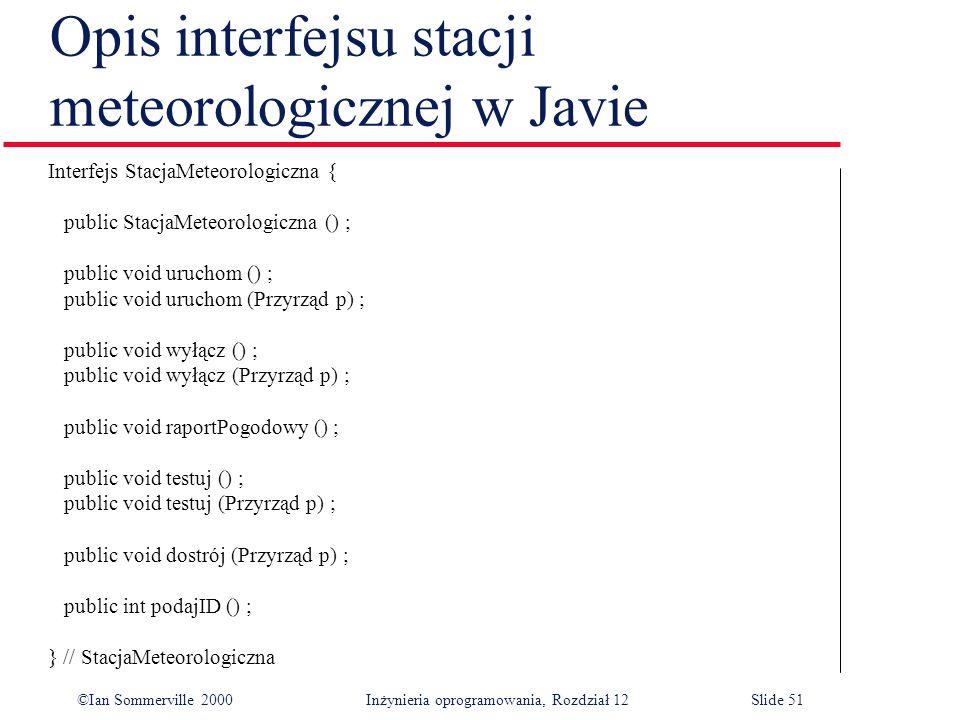 ©Ian Sommerville 2000 Inżynieria oprogramowania, Rozdział 12Slide 51 Opis interfejsu stacji meteorologicznej w Javie Interfejs StacjaMeteorologiczna {