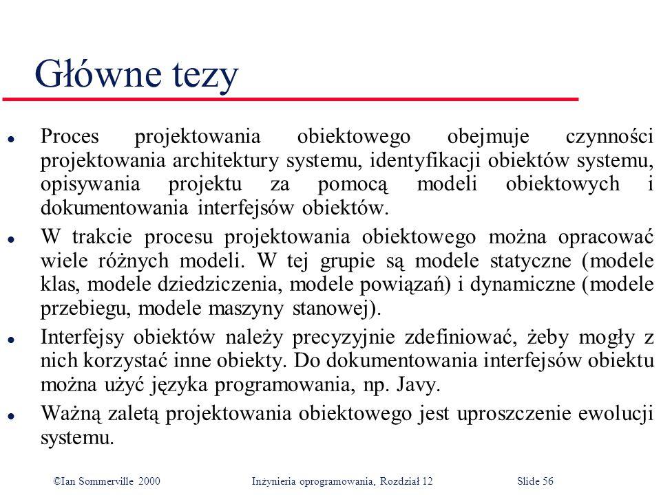 ©Ian Sommerville 2000 Inżynieria oprogramowania, Rozdział 12Slide 56 Główne tezy l Proces projektowania obiektowego obejmuje czynności projektowania a