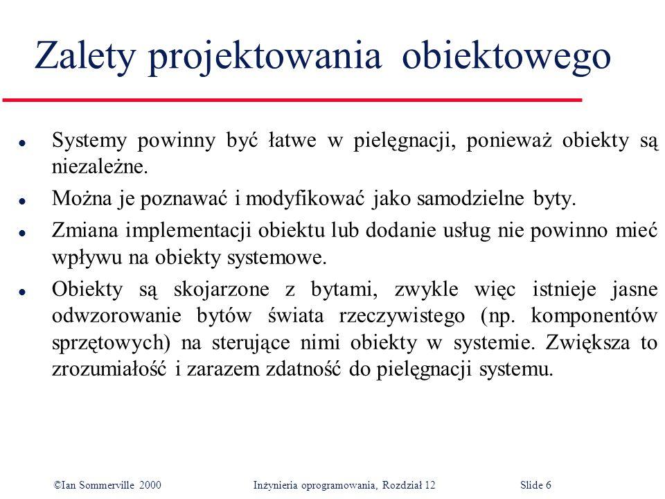 ©Ian Sommerville 2000 Inżynieria oprogramowania, Rozdział 12Slide 6 Zalety projektowania obiektowego l Systemy powinny być łatwe w pielęgnacji, poniew