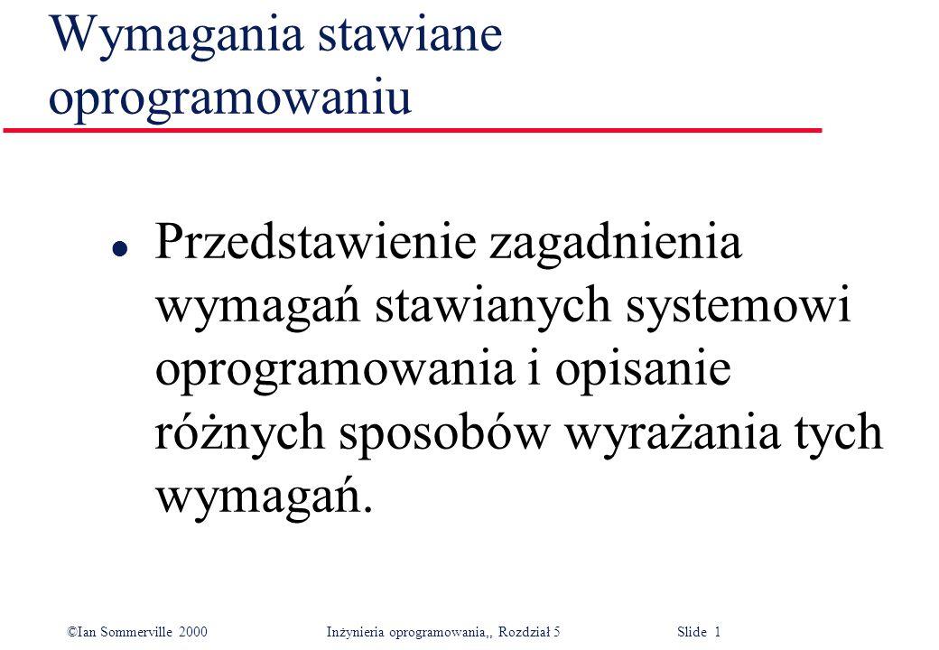 ©Ian Sommerville 2000 Inżynieria oprogramowania,, Rozdział 5 Slide 1 Wymagania stawiane oprogramowaniu l Przedstawienie zagadnienia wymagań stawianych