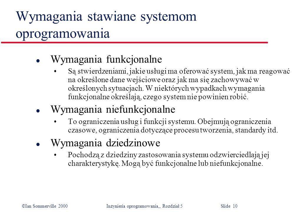 ©Ian Sommerville 2000 Inżynieria oprogramowania,, Rozdział 5 Slide 10 Wymagania stawiane systemom oprogramowania l Wymagania funkcjonalne Są stwierdze