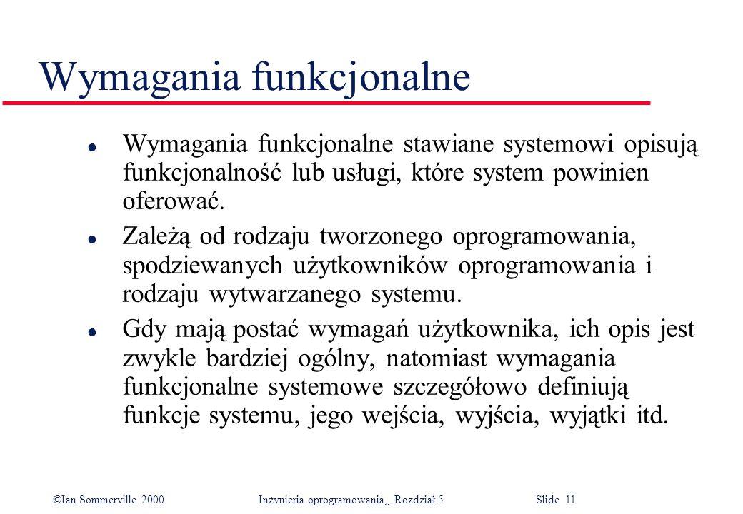 ©Ian Sommerville 2000 Inżynieria oprogramowania,, Rozdział 5 Slide 11 Wymagania funkcjonalne l Wymagania funkcjonalne stawiane systemowi opisują funkc