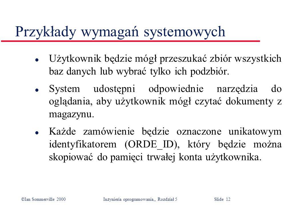 ©Ian Sommerville 2000 Inżynieria oprogramowania,, Rozdział 5 Slide 12 Przykłady wymagań systemowych l Użytkownik będzie mógł przeszukać zbiór wszystki