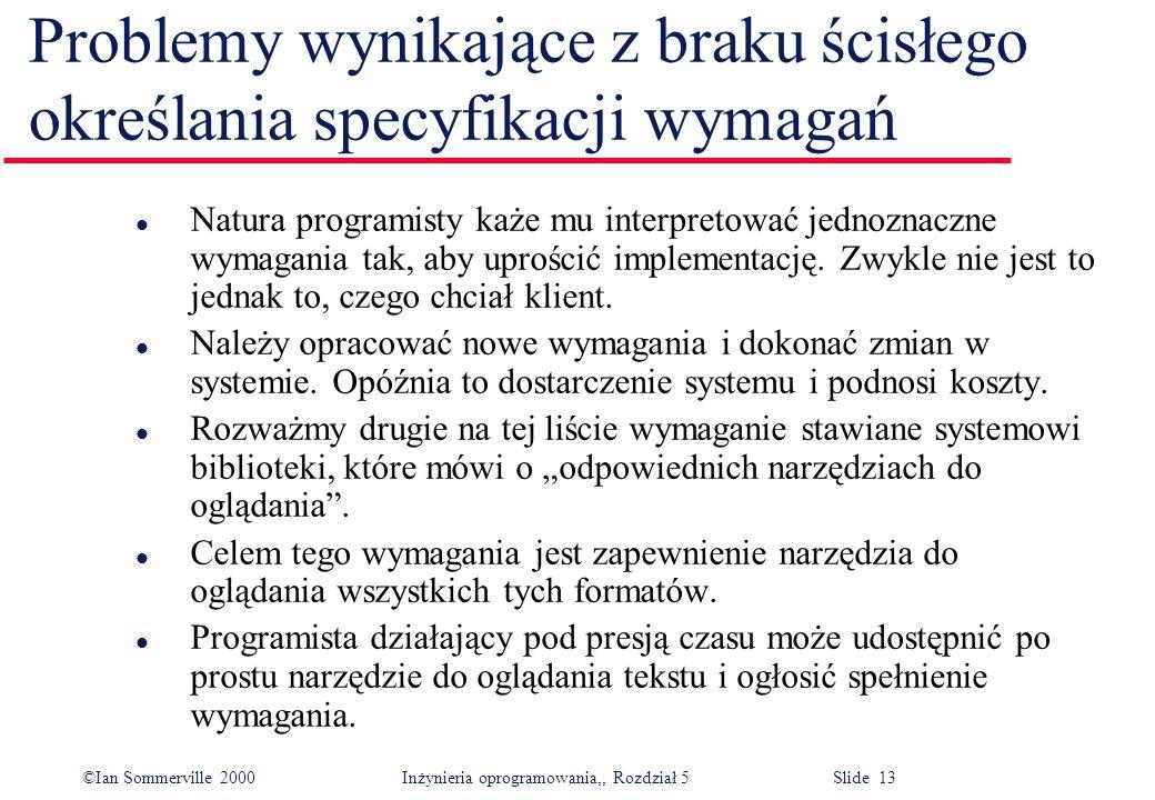 ©Ian Sommerville 2000 Inżynieria oprogramowania,, Rozdział 5 Slide 13 Problemy wynikające z braku ścisłego określania specyfikacji wymagań l Natura pr