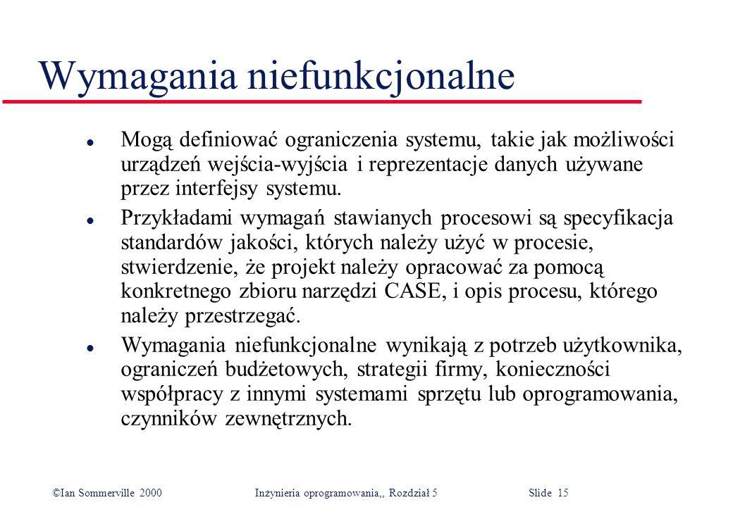 ©Ian Sommerville 2000 Inżynieria oprogramowania,, Rozdział 5 Slide 15 Wymagania niefunkcjonalne l Mogą definiować ograniczenia systemu, takie jak możl