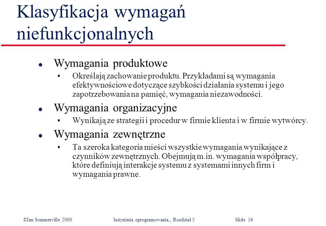 ©Ian Sommerville 2000 Inżynieria oprogramowania,, Rozdział 5 Slide 16 Klasyfikacja wymagań niefunkcjonalnych l Wymagania produktowe Określają zachowan
