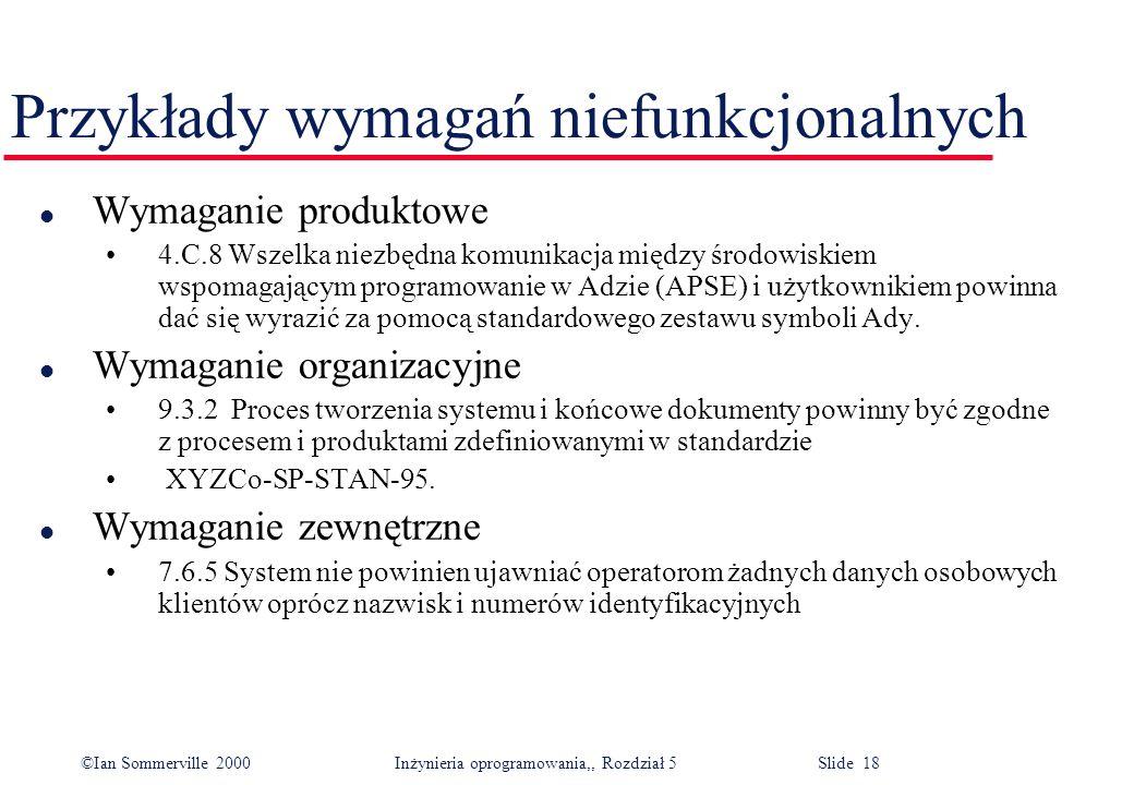 ©Ian Sommerville 2000 Inżynieria oprogramowania,, Rozdział 5 Slide 18 Przykłady wymagań niefunkcjonalnych l Wymaganie produktowe 4.C.8 Wszelka niezbęd