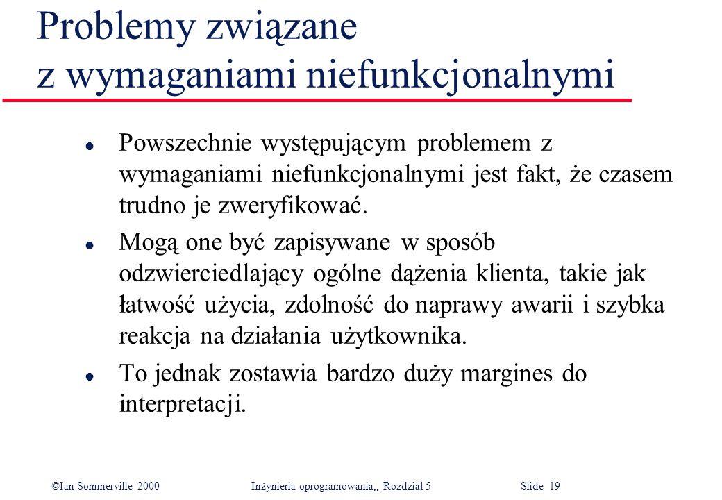©Ian Sommerville 2000 Inżynieria oprogramowania,, Rozdział 5 Slide 19 Problemy związane z wymaganiami niefunkcjonalnymi l Powszechnie występującym pro