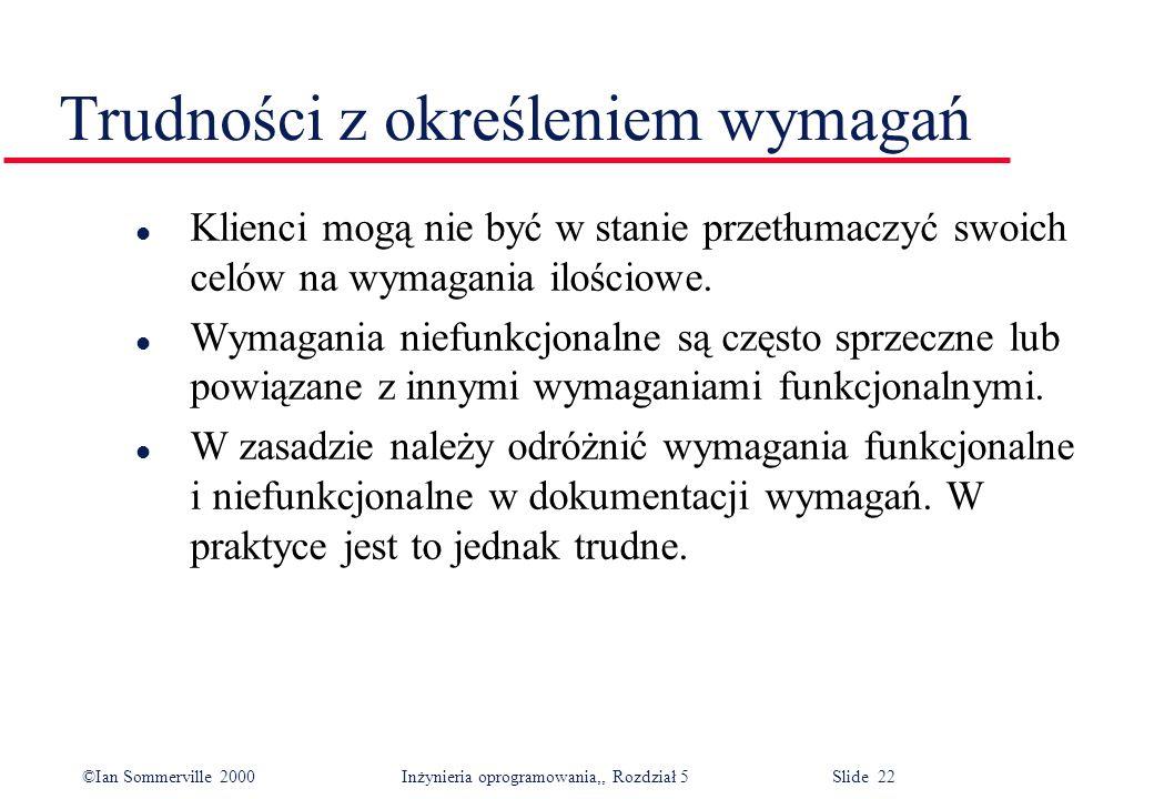 ©Ian Sommerville 2000 Inżynieria oprogramowania,, Rozdział 5 Slide 22 Trudności z określeniem wymagań l Klienci mogą nie być w stanie przetłumaczyć sw