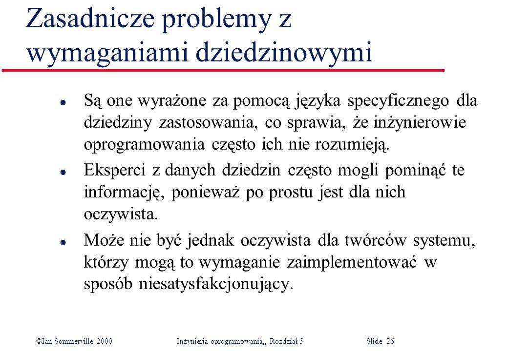 ©Ian Sommerville 2000 Inżynieria oprogramowania,, Rozdział 5 Slide 26 Zasadnicze problemy z wymaganiami dziedzinowymi l Są one wyrażone za pomocą języ