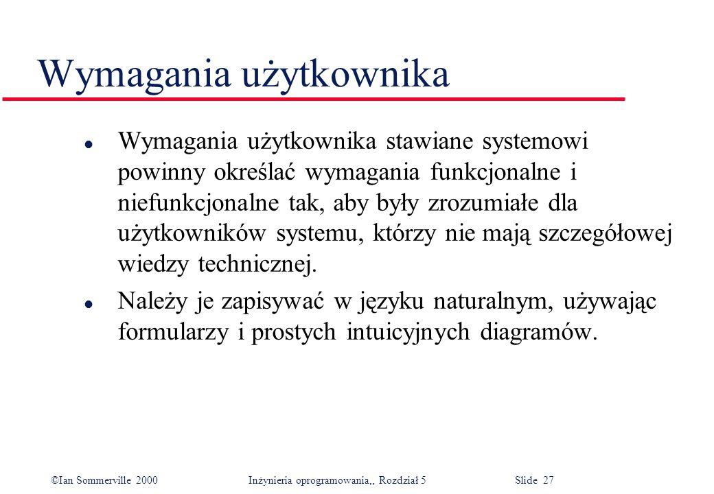 ©Ian Sommerville 2000 Inżynieria oprogramowania,, Rozdział 5 Slide 27 Wymagania użytkownika l Wymagania użytkownika stawiane systemowi powinny określa