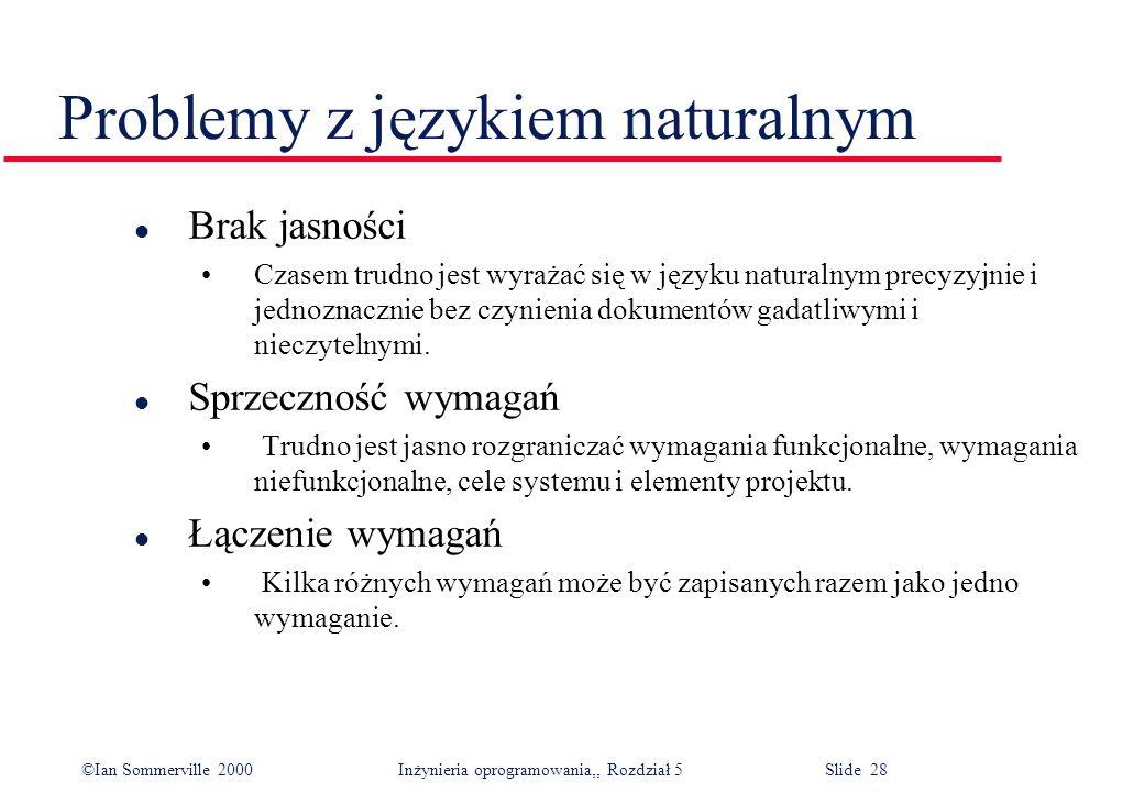 ©Ian Sommerville 2000 Inżynieria oprogramowania,, Rozdział 5 Slide 28 Problemy z językiem naturalnym l Brak jasności Czasem trudno jest wyrażać się w