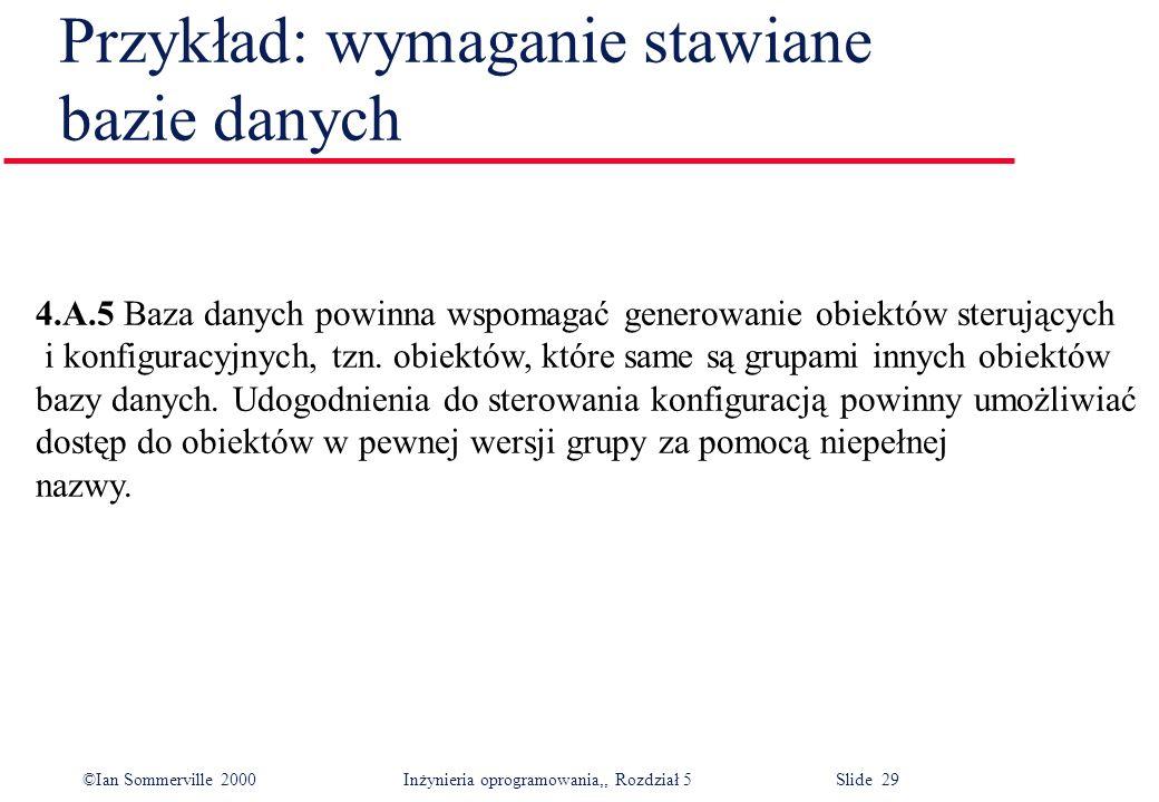 ©Ian Sommerville 2000 Inżynieria oprogramowania,, Rozdział 5 Slide 29 Przykład: wymaganie stawiane bazie danych 4.A.5 Baza danych powinna wspomagać ge