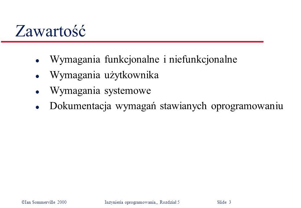 ©Ian Sommerville 2000 Inżynieria oprogramowania,, Rozdział 5 Slide 3 Zawartość l Wymagania funkcjonalne i niefunkcjonalne l Wymagania użytkownika l Wy