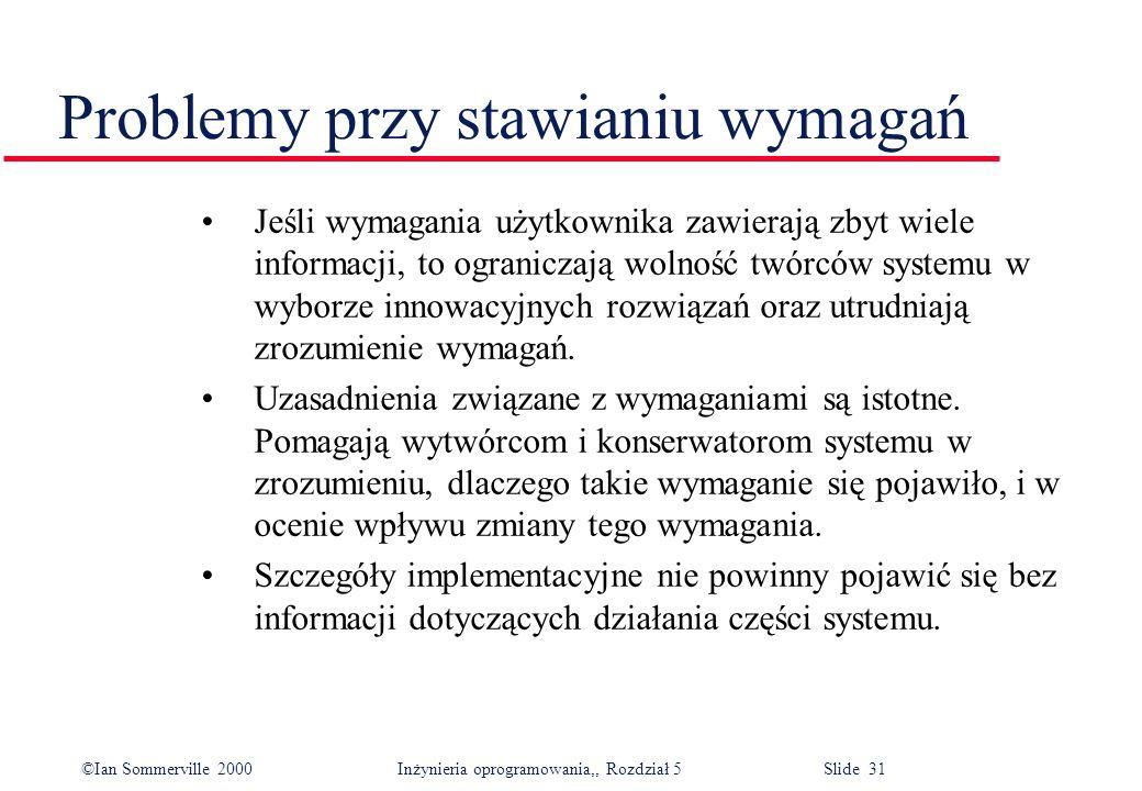 ©Ian Sommerville 2000 Inżynieria oprogramowania,, Rozdział 5 Slide 31 Problemy przy stawianiu wymagań Jeśli wymagania użytkownika zawierają zbyt wiele