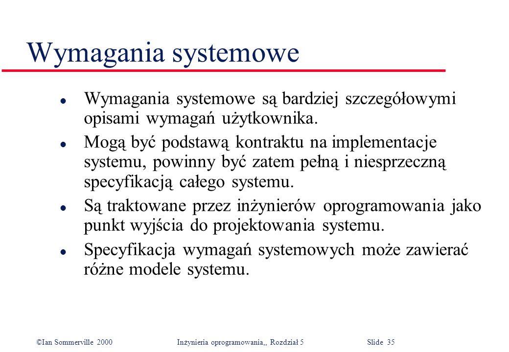 ©Ian Sommerville 2000 Inżynieria oprogramowania,, Rozdział 5 Slide 35 Wymagania systemowe l Wymagania systemowe są bardziej szczegółowymi opisami wyma