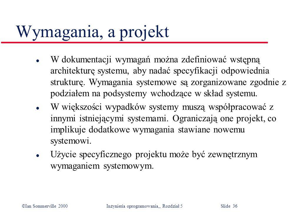 ©Ian Sommerville 2000 Inżynieria oprogramowania,, Rozdział 5 Slide 36 Wymagania, a projekt l W dokumentacji wymagań można zdefiniować wstępną architek