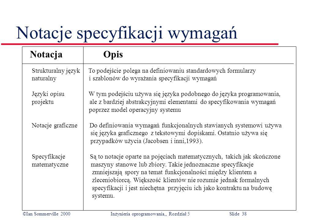 ©Ian Sommerville 2000 Inżynieria oprogramowania,, Rozdział 5 Slide 38 Notacje specyfikacji wymagań Notacja Opis Strukturalny język To podejście polega
