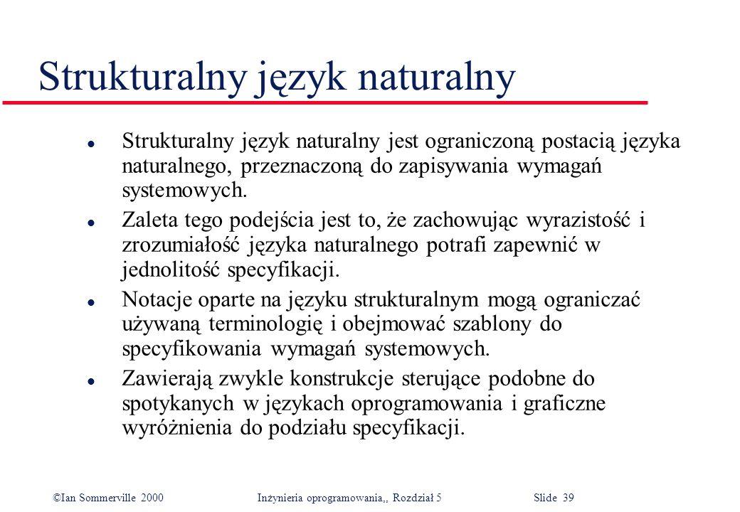 ©Ian Sommerville 2000 Inżynieria oprogramowania,, Rozdział 5 Slide 39 Strukturalny język naturalny l Strukturalny język naturalny jest ograniczoną pos