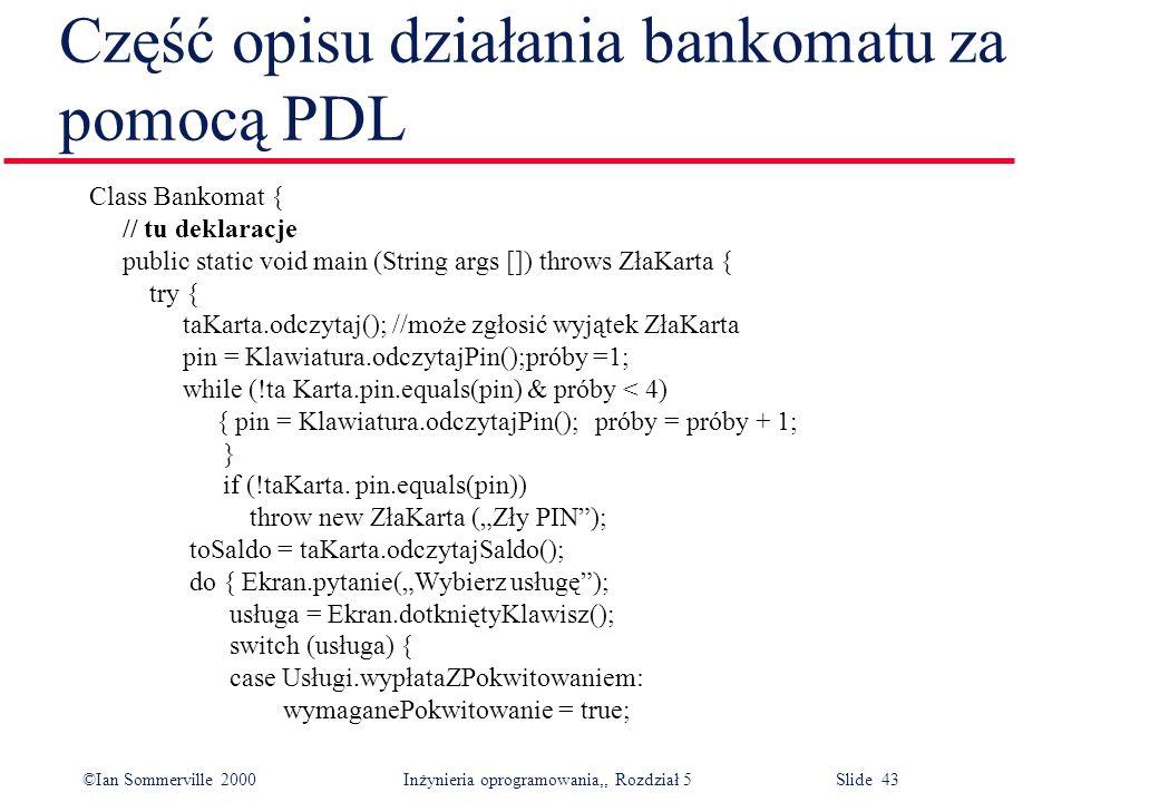©Ian Sommerville 2000 Inżynieria oprogramowania,, Rozdział 5 Slide 43 Część opisu działania bankomatu za pomocą PDL Class Bankomat { // tu deklaracje