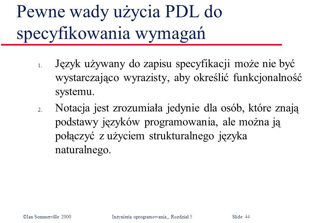 ©Ian Sommerville 2000 Inżynieria oprogramowania,, Rozdział 5 Slide 44 Pewne wady użycia PDL do specyfikowania wymagań 1. Język używany do zapisu specy