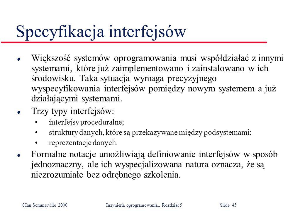 ©Ian Sommerville 2000 Inżynieria oprogramowania,, Rozdział 5 Slide 45 Specyfikacja interfejsów l Większość systemów oprogramowania musi współdziałać z