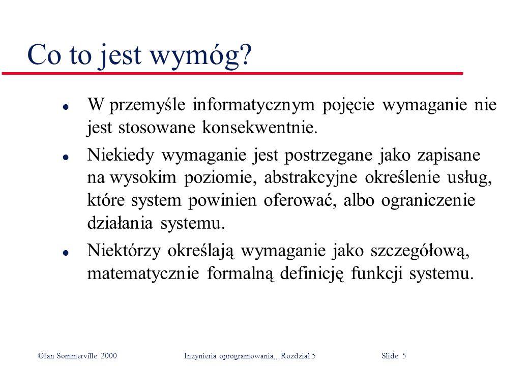 ©Ian Sommerville 2000 Inżynieria oprogramowania,, Rozdział 5 Slide 5 Co to jest wymóg? l W przemyśle informatycznym pojęcie wymaganie nie jest stosowa