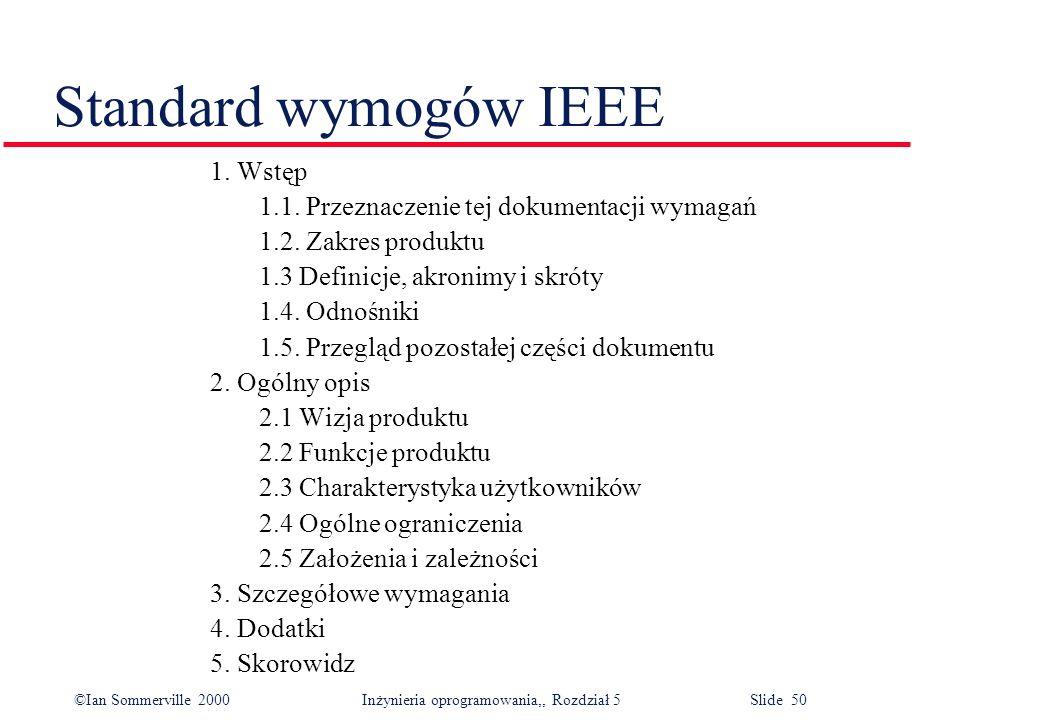 ©Ian Sommerville 2000 Inżynieria oprogramowania,, Rozdział 5 Slide 50 Standard wymogów IEEE 1. Wstęp 1.1. Przeznaczenie tej dokumentacji wymagań 1.2.