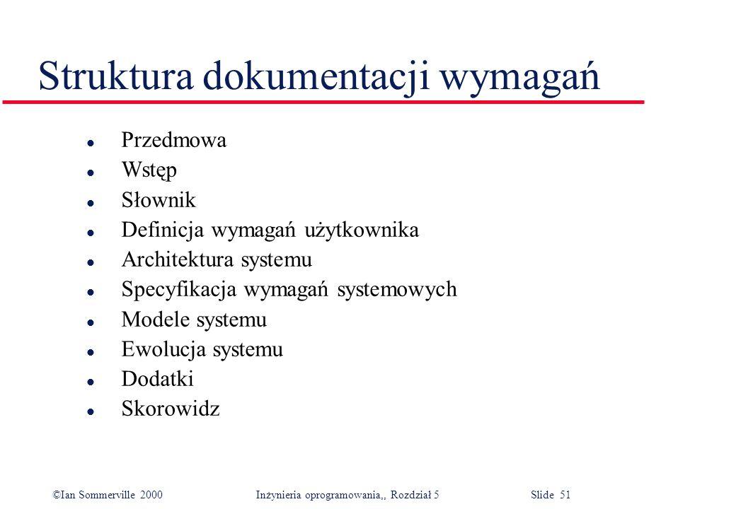 ©Ian Sommerville 2000 Inżynieria oprogramowania,, Rozdział 5 Slide 51 Struktura dokumentacji wymagań l Przedmowa l Wstęp l Słownik l Definicja wymagań