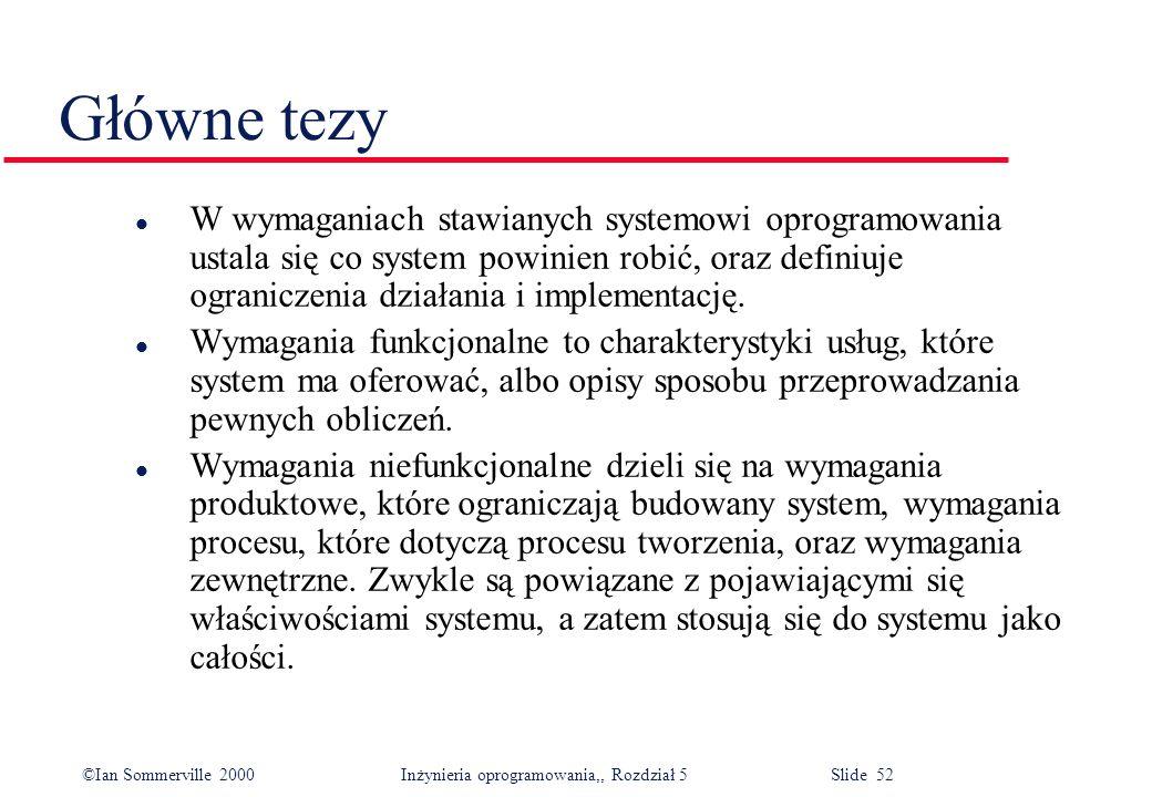 ©Ian Sommerville 2000 Inżynieria oprogramowania,, Rozdział 5 Slide 52 Główne tezy l W wymaganiach stawianych systemowi oprogramowania ustala się co sy