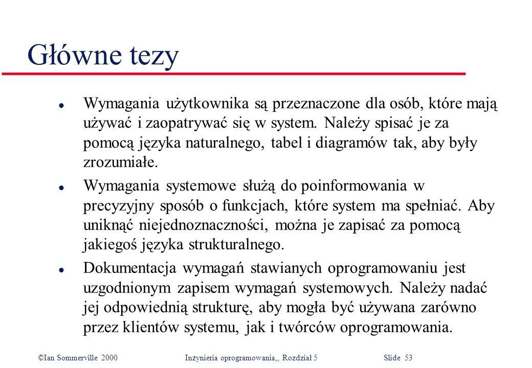 ©Ian Sommerville 2000 Inżynieria oprogramowania,, Rozdział 5 Slide 53 Główne tezy l Wymagania użytkownika są przeznaczone dla osób, które mają używać
