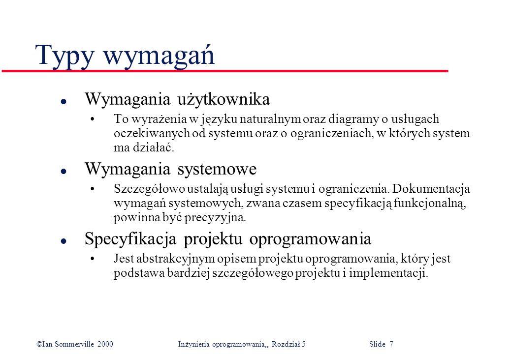 ©Ian Sommerville 2000 Inżynieria oprogramowania,, Rozdział 5 Slide 7 Typy wymagań l Wymagania użytkownika To wyrażenia w języku naturalnym oraz diagra