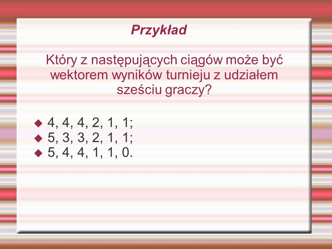 Przykład Który z następujących ciągów może być wektorem wyników turnieju z udziałem sześciu graczy? 4, 4, 4, 2, 1, 1; 5, 3, 3, 2, 1, 1; 5, 4, 4, 1, 1,