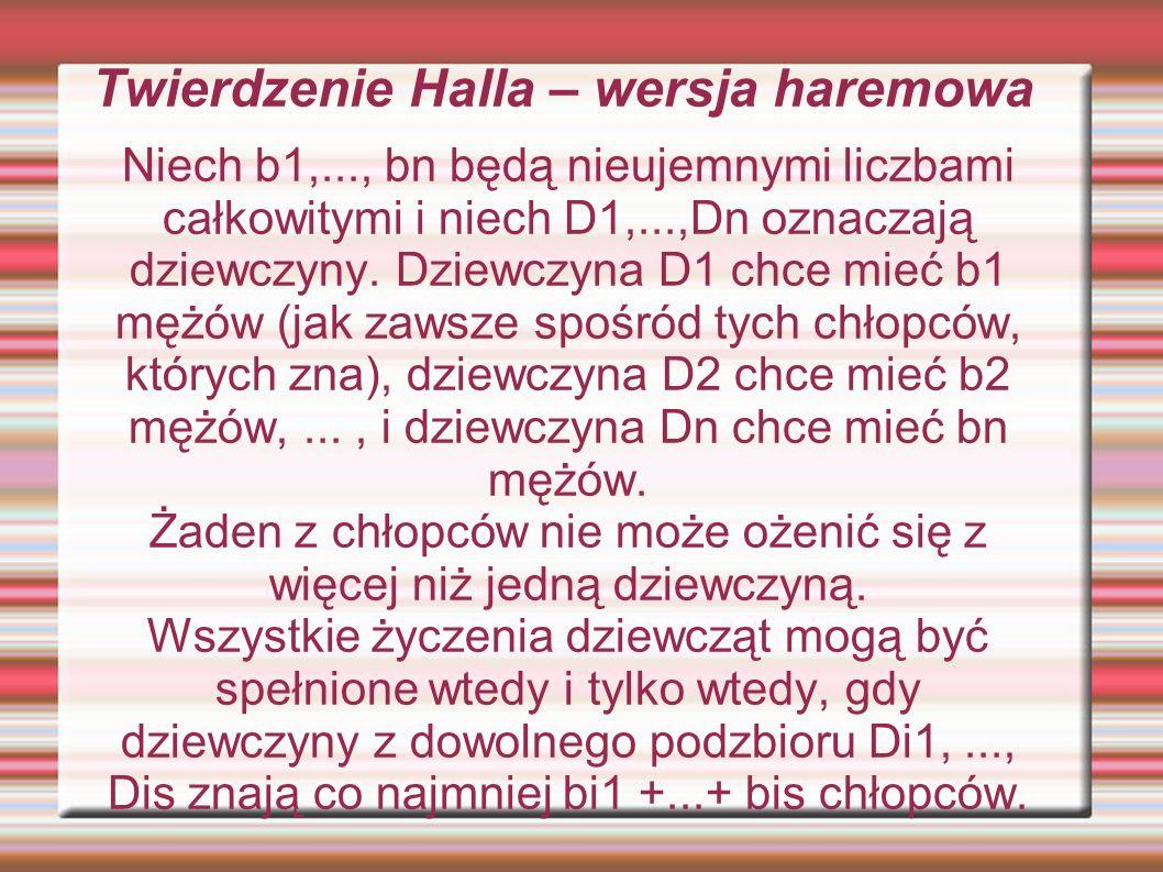 Twierdzenie Halla – wersja haremowa Niech b1,..., bn będą nieujemnymi liczbami całkowitymi i niech D1,...,Dn oznaczają dziewczyny. Dziewczyna D1 chce