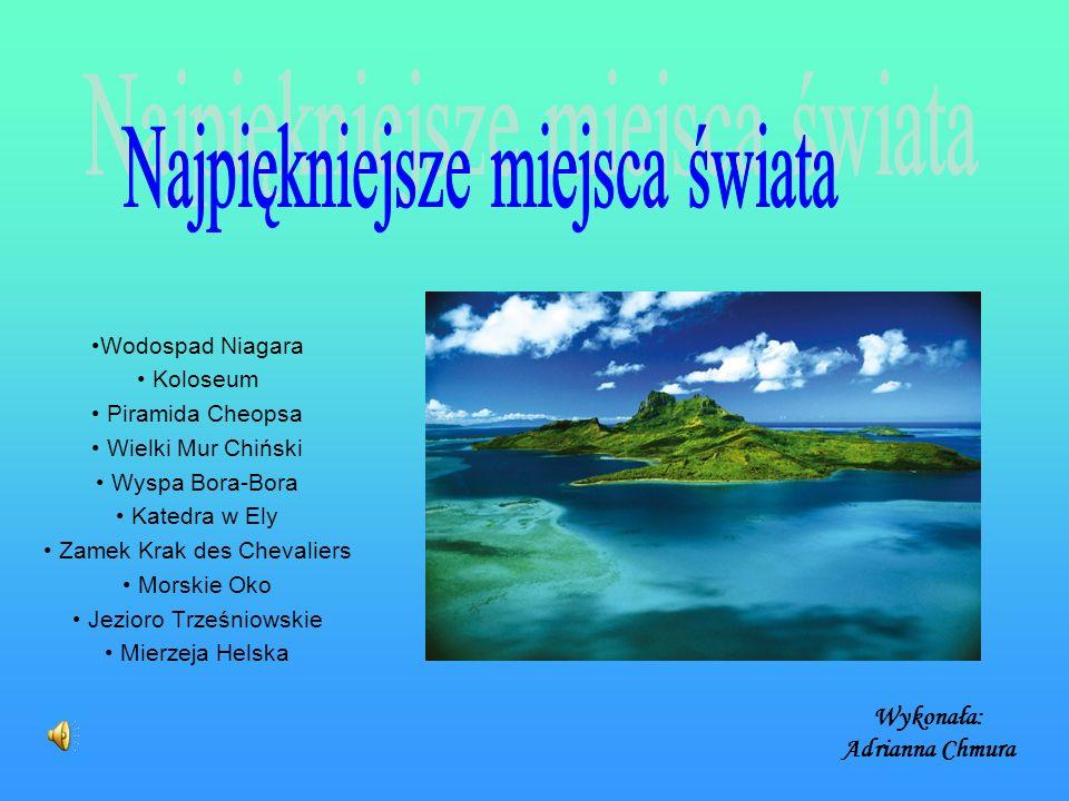 Wykonała: Adrianna Chmura Wodospad Niagara Koloseum Piramida Cheopsa Wielki Mur Chiński Wyspa Bora-Bora Katedra w Ely Zamek Krak des Chevaliers Morskie Oko Jezioro Trześniowskie Mierzeja Helska
