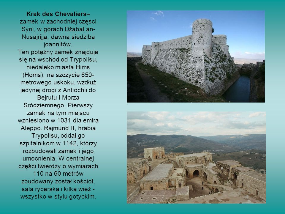 Krak des Chevaliers– zamek w zachodniej części Syrii, w górach Dżabal an- Nusajrijja, dawna siedziba joannitów.