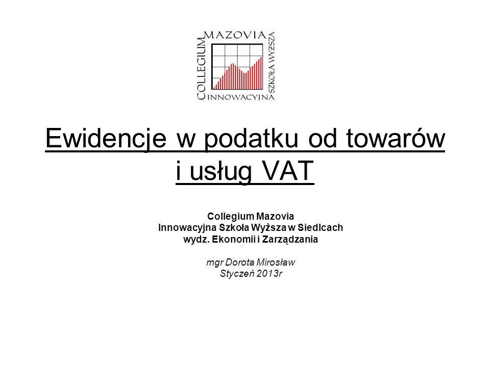 Ewidencje w podatku od towarów i usług VAT Collegium Mazovia Innowacyjna Szkoła Wyższa w Siedlcach wydz. Ekonomii i Zarządzania mgr Dorota Mirosław St