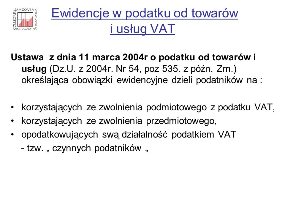Ewidencje w podatku od towarów i usług VAT Ustawa z dnia 11 marca 2004r o podatku od towarów i usług (Dz.U. z 2004r. Nr 54, poz 535. z późn. Zm.) okre